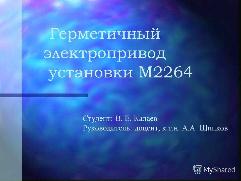 Герметичный электропривод установки М2264 Студент: В. Е. Калаев Руководитель: доцент, к.т.н. А.А. Щипков