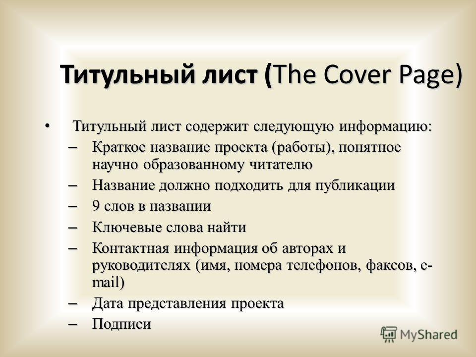 Титульный лист (The Cover Page) Титульный лист содержит следующую информацию: Титульный лист содержит следующую информацию: – Краткое название проекта (работы), понятное научно образованному читателю – Название должно подходить для публикации – 9 сло