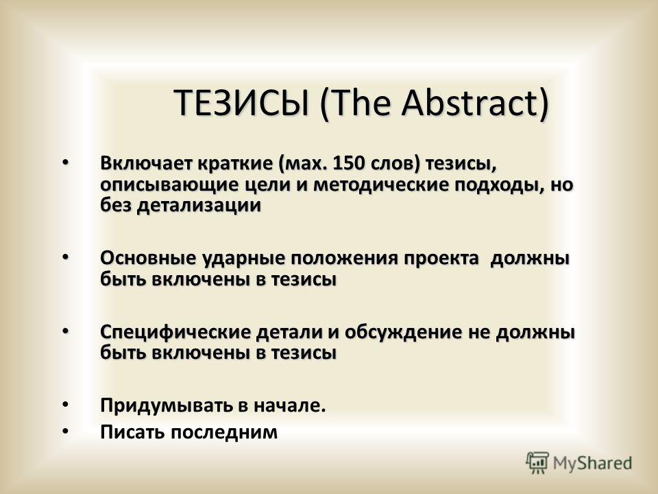 ТЕЗИСЫ (The Abstract) Включает краткие (мах. 150 слов) тезисы, описывающие цели и методические подходы, но без детализации Включает краткие (мах. 150 слов) тезисы, описывающие цели и методические подходы, но без детализации Основные ударные положения