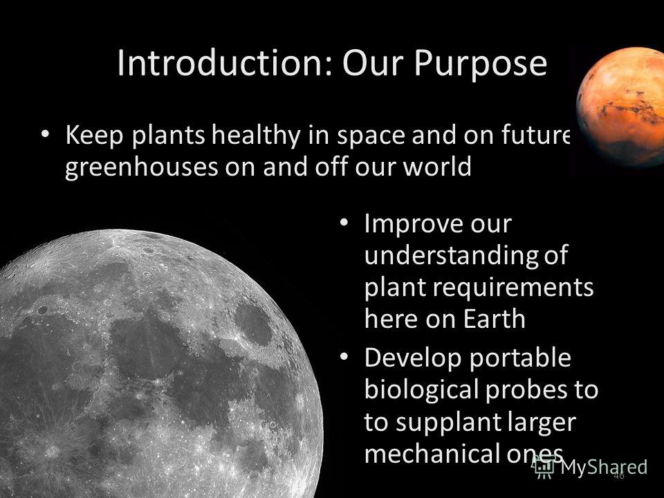 June 23, 200546 Introduction: Our Purpose Keep plants healthy in space and on future greenhouses on and off our world Improve our understanding of plant requirements here on Earth Develop portable biological probes to to supplant larger mechanical on