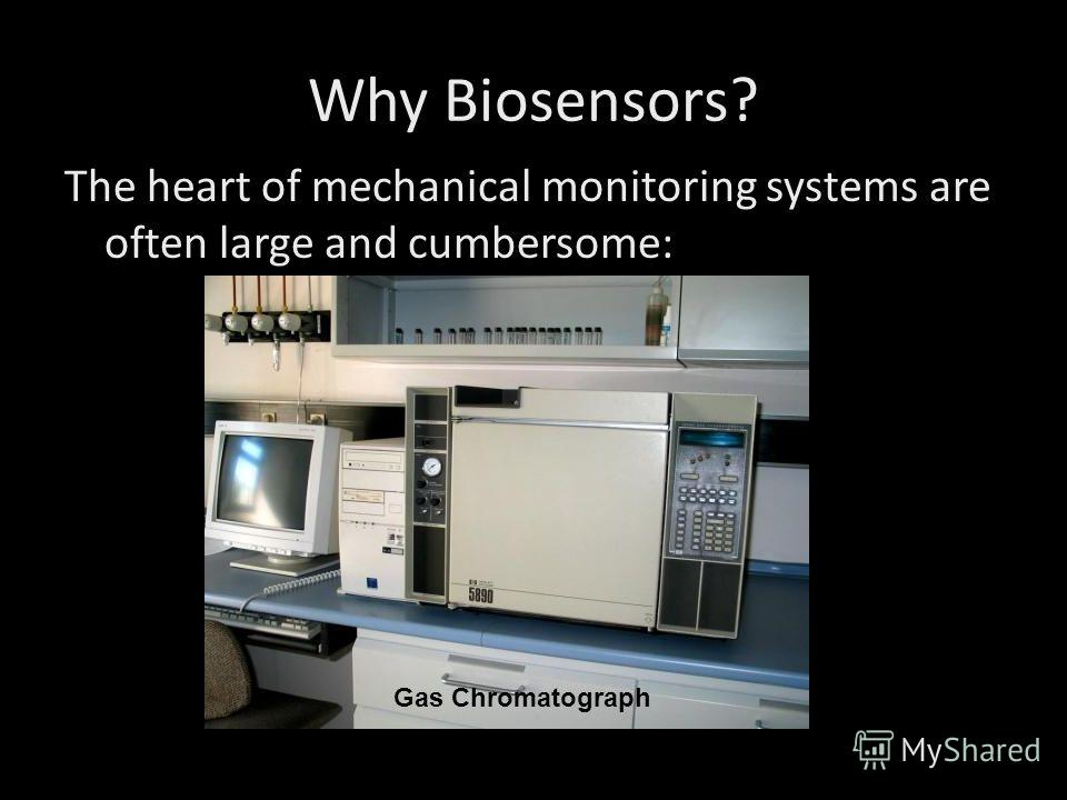 Why Biosensors? The heart of mechanical monitoring systems are often large and cumbersome: Gas Chromatograph