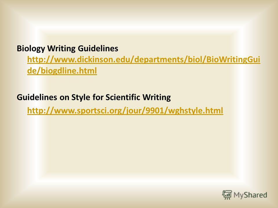 Biology Writing Guidelines http://www.dickinson.edu/departments/biol/BioWritingGui de/biogdline.html http://www.dickinson.edu/departments/biol/BioWritingGui de/biogdline.html Guidelines on Style for Scientific Writing http://www.sportsci.org/jour/990