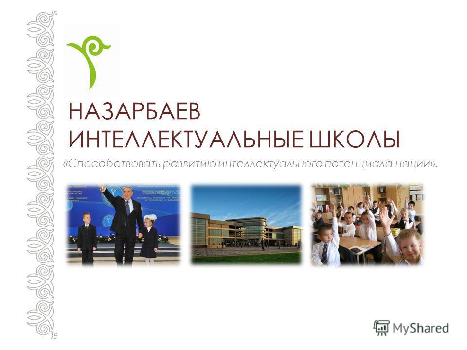НАЗАРБАЕВ ИНТЕЛЛЕКТУАЛЬНЫЕ ШКОЛЫ « Способствовать развитию интеллектуального потенциала нации».