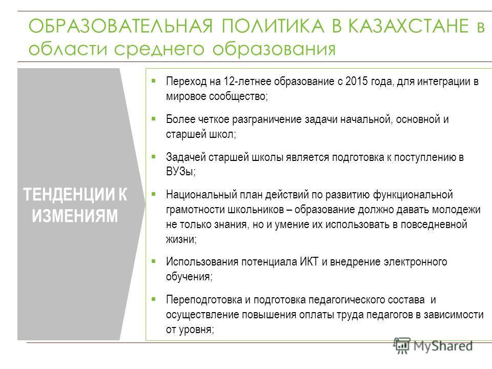 ОБРАЗОВАТЕЛЬНАЯ ПОЛИТИКА В КАЗАХСТАНЕ в области среднего образования ТЕНДЕНЦИИ К ИЗМЕНИЯМ Переход на 12-летнее образование с 2015 года, для интеграции в мировое сообщество; Более четкое разграничение задачи начальной, основной и старшей школ; Задачей