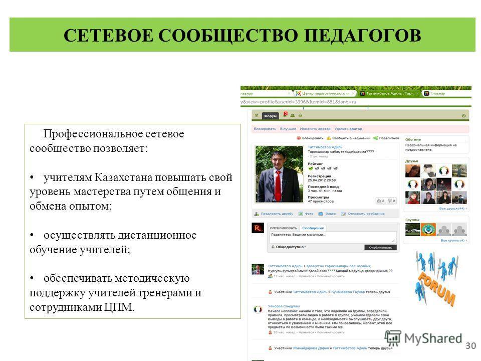 Профессиональное сетевое сообщество позволяет: учителям Казахстана повышать свой уровень мастерства путем общения и обмена опытом; осуществлять дистанционное обучение учителей; обеспечивать методическую поддержку учителей тренерами и сотрудниками ЦПМ