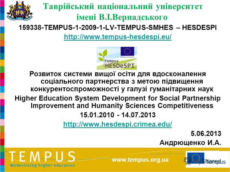 http://eacea.ec.europa.eu/tempus/index_en.php www.tempus.org.ua Таврійський національний університет імені В.І.Вернадського 159338-TEMPUS-1-2009-1-LV-TEMPUS-SMHES – HESDESPI http://www.tempus-hesdespi.eu/ Розвиток системи вищої осіти для вдосконаленн