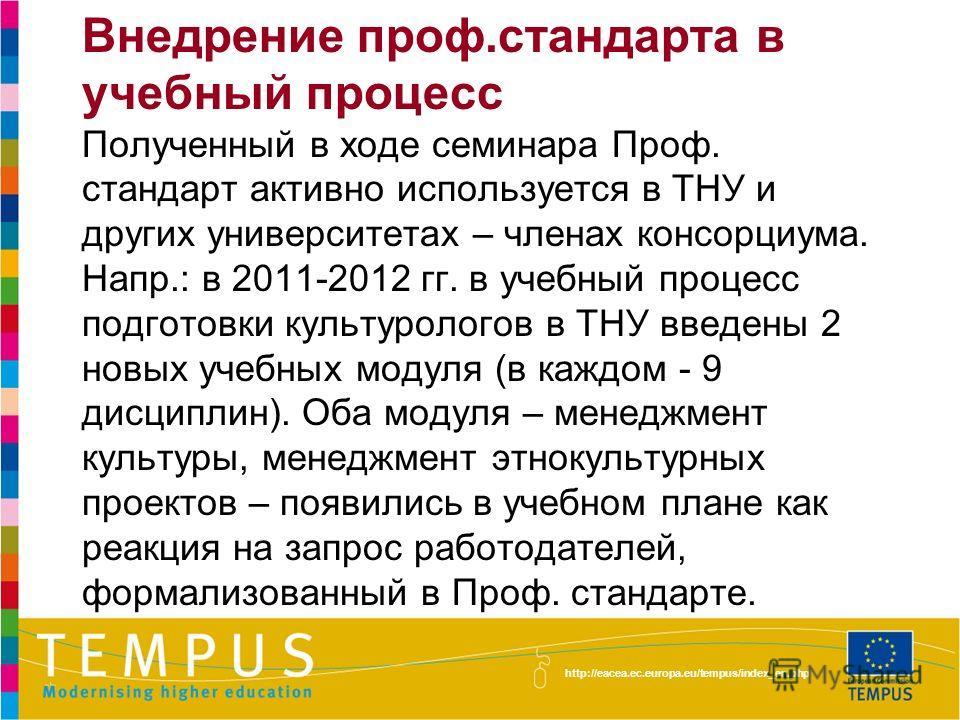 http://eacea.ec.europa.eu/tempus/index_en.php Внедрение проф.стандарта в учебный процесс Полученный в ходе семинара Проф. стандарт активно используется в ТНУ и других университетах – членах консорциума. Напр.: в 2011-2012 гг. в учебный процесс подгот