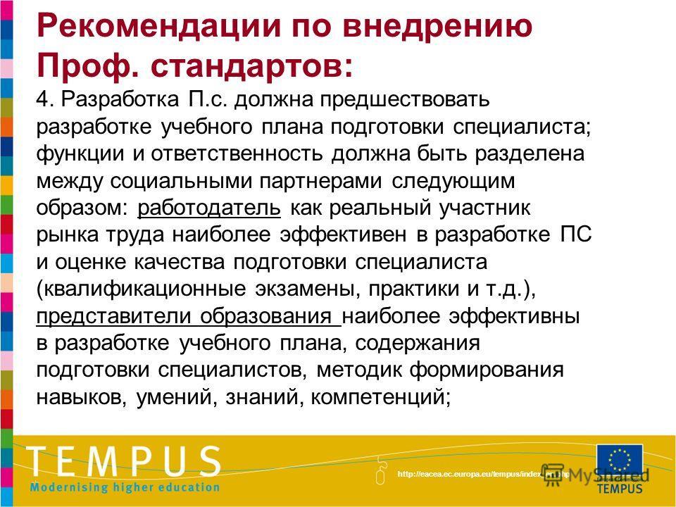http://eacea.ec.europa.eu/tempus/index_en.php Рекомендации по внедрению Проф. стандартов: 4. Разработка П.с. должна предшествовать разработке учебного плана подготовки специалиста; функции и ответственность должна быть разделена между социальными пар