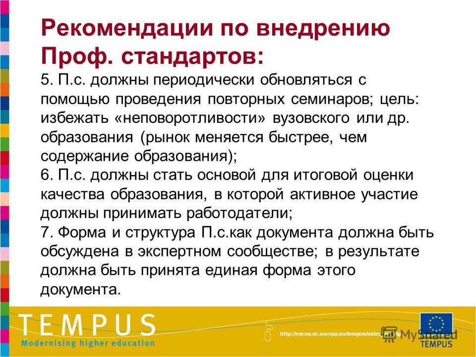 http://eacea.ec.europa.eu/tempus/index_en.php Рекомендации по внедрению Проф. стандартов: 5. П.с. должны периодически обновляться с помощью проведения повторных семинаров; цель: избежать «неповоротливости» вузовского или др. образования (рынок меняет