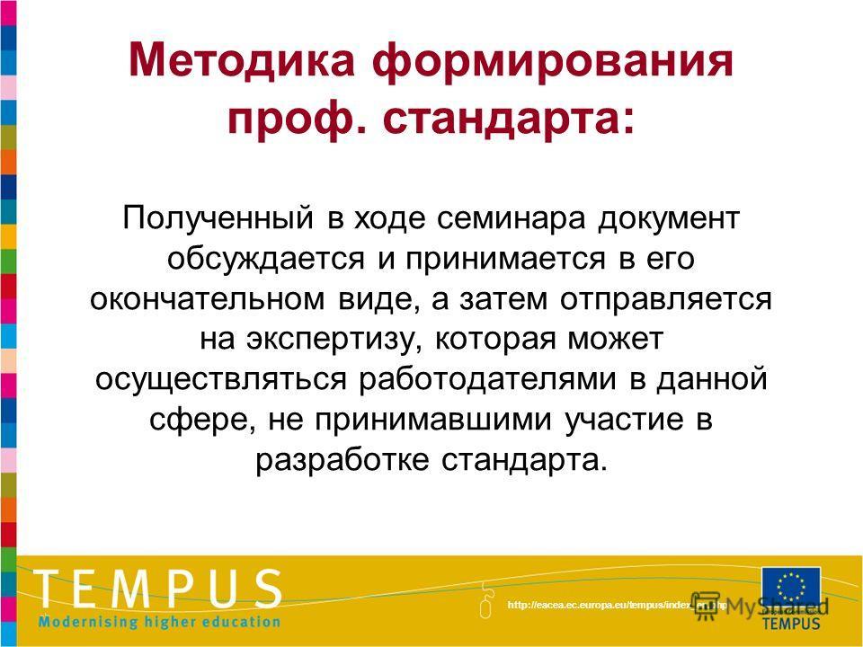 http://eacea.ec.europa.eu/tempus/index_en.php Методика формирования проф. стандарта: Полученный в ходе семинара документ обсуждается и принимается в его окончательном виде, а затем отправляется на экспертизу, которая может осуществляться работодателя