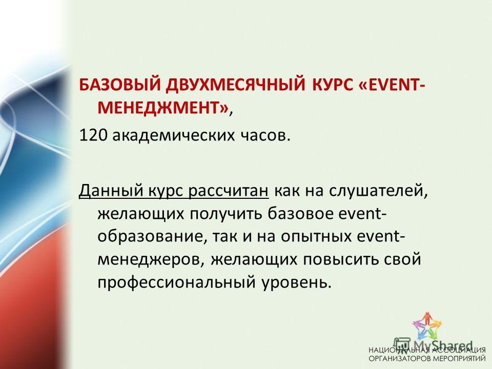 БАЗОВЫЙ ДВУХМЕСЯЧНЫЙ КУРС «EVENT- МЕНЕДЖМЕНТ», 120 академических часов. Данный курс рассчитан как на слушателей, желающих получить базовое event- образование, так и на опытных event- менеджеров, желающих повысить свой профессиональный уровень.