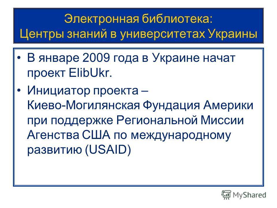 Электронная библиотека: Центры знаний в университетах Украины В январе 2009 года в Украине начат проект ElibUkr. Инициатор проекта – Киево-Могилянская Фундация Америки при поддержке Региональной Миссии Агенства США по международному развитию (USAID)