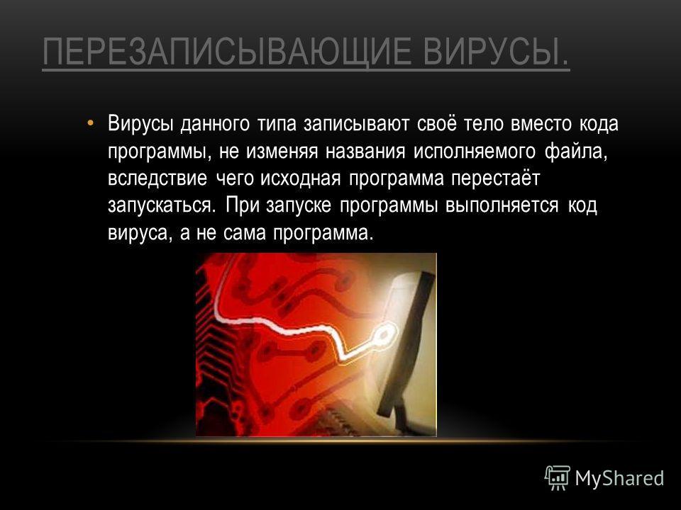 ПЕРЕЗАПИСЫВАЮЩИЕ ВИРУСЫ. Вирусы данного типа записывают своё тело вместо кода программы, не изменяя названия исполняемого файла, вследствие чего исходная программа перестаёт запускаться. При запуске программы выполняется код вируса, а не сама програм