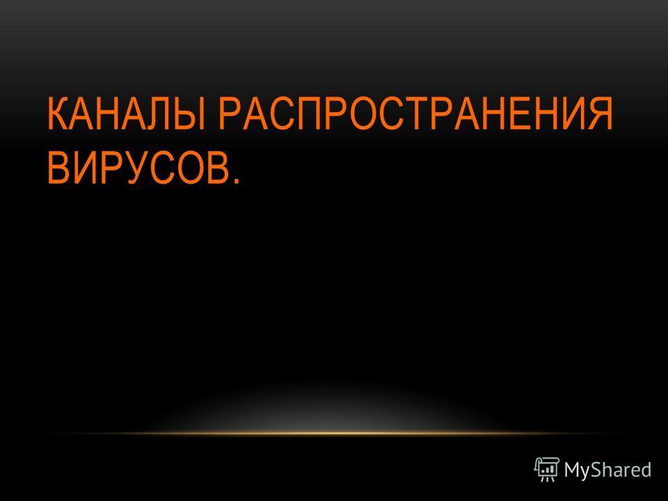 КАНАЛЫ РАСПРОСТРАНЕНИЯ ВИРУСОВ.