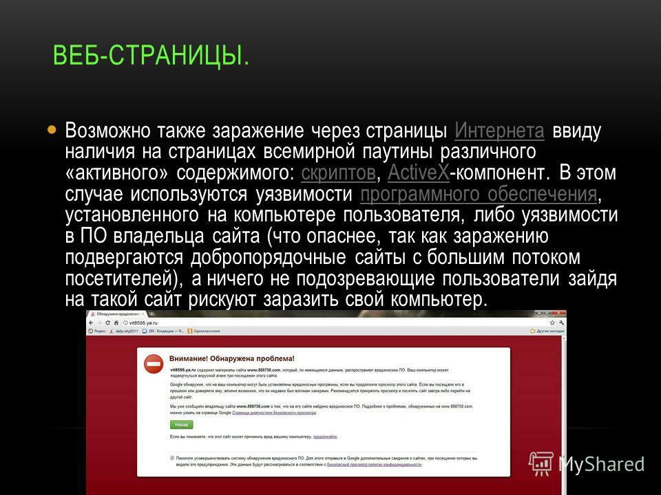 ВЕБ-СТРАНИЦЫ. Возможно также заражение через страницы Интернета ввиду наличия на страницах всемирной паутины различного «активного» содержимого: скриптов, ActiveX-компонент. В этом случае используются уязвимости программного обеспечения, установленно