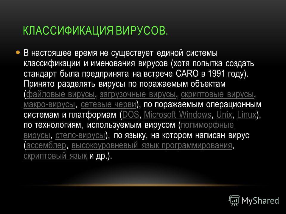 КЛАССИФИКАЦИЯ ВИРУСОВ. В настоящее время не существует единой системы классификации и именования вирусов (хотя попытка создать стандарт была предпринята на встрече CARO в 1991 году). Принято разделять вирусы по поражаемым объектам (файловые вирусы, з