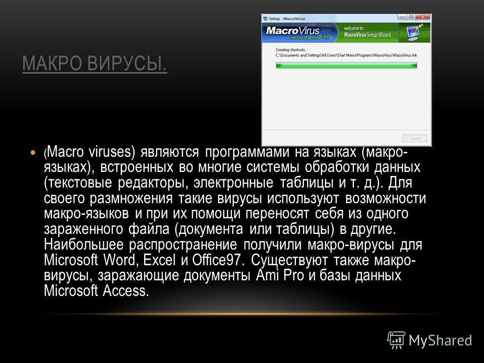 МАКРО ВИРУСЫ. ( Macro viruses) являются программами на языках (макро- языках), встроенных во многие системы обработки данных (текстовые редакторы, электронные таблицы и т. д.). Для своего размножения такие вирусы используют возможности макро-языков и