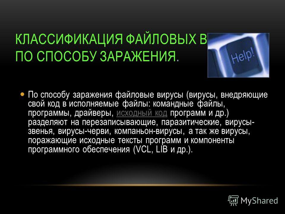 КЛАССИФИКАЦИЯ ФАЙЛОВЫХ ВИРУСОВ ПО СПОСОБУ ЗАРАЖЕНИЯ. По способу заражения файловые вирусы (вирусы, внедряющие свой код в исполняемые файлы: командные файлы, программы, драйверы, исходный код программ и др.) разделяют на перезаписывающие, паразитическ