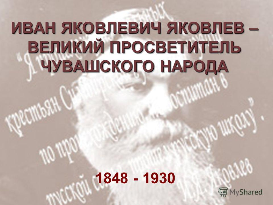 ИВАН ЯКОВЛЕВИЧ ЯКОВЛЕВ – ВЕЛИКИЙ ПРОСВЕТИТЕЛЬ ЧУВАШСКОГО НАРОДА 1848 - 1930