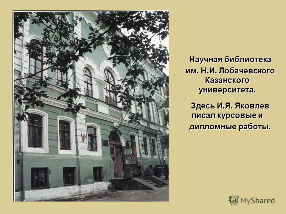 Научная библиотека им. Н.И. Лобачевского Казанского университета. Здесь И.Я. Яковлев писал курсовые и дипломные работы.