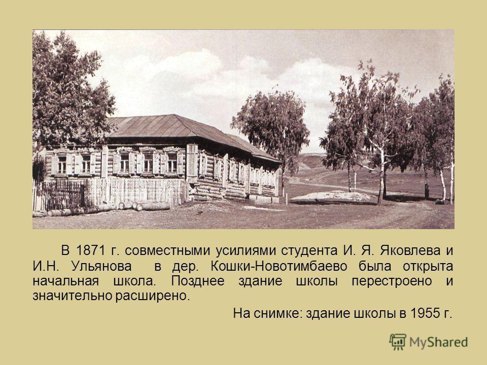 В 1871 г. совместными усилиями студента И. Я. Яковлева и И.Н. Ульянова в дер. Кошки-Новотимбаево была открыта начальная школа. Позднее здание школы перестроено и значительно расширено. На снимке: здание школы в 1955 г.