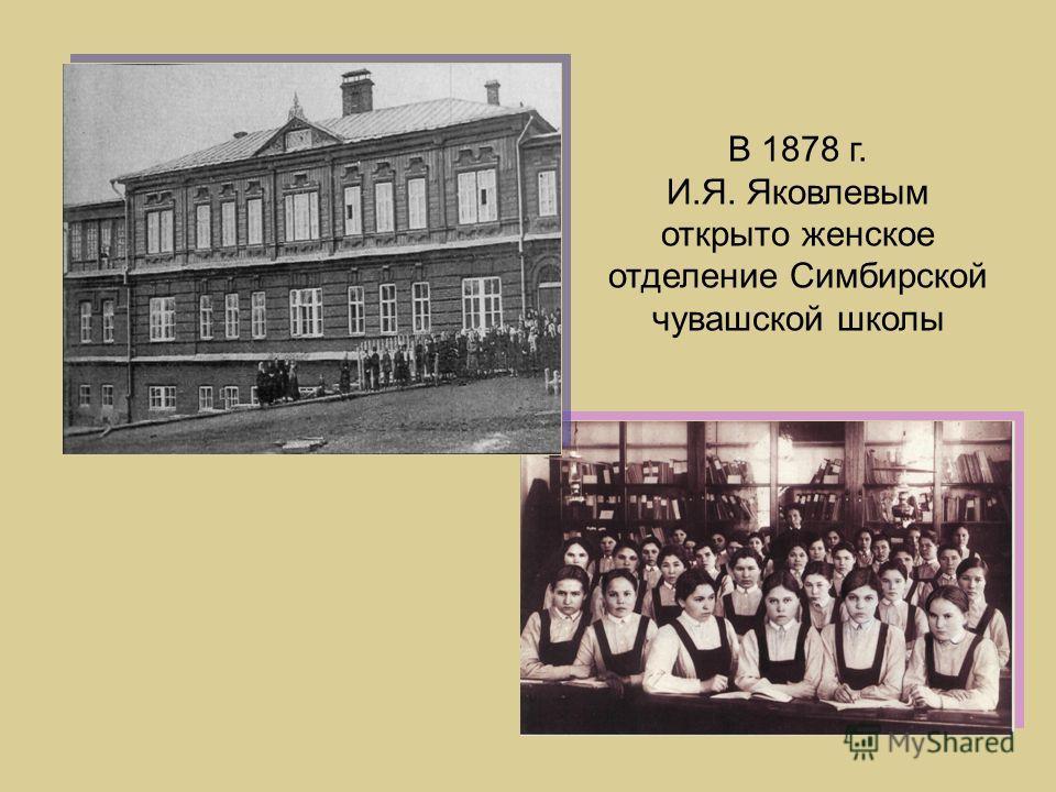 В 1878 г. И.Я. Яковлевым открыто женское отделение Симбирской чувашской школы