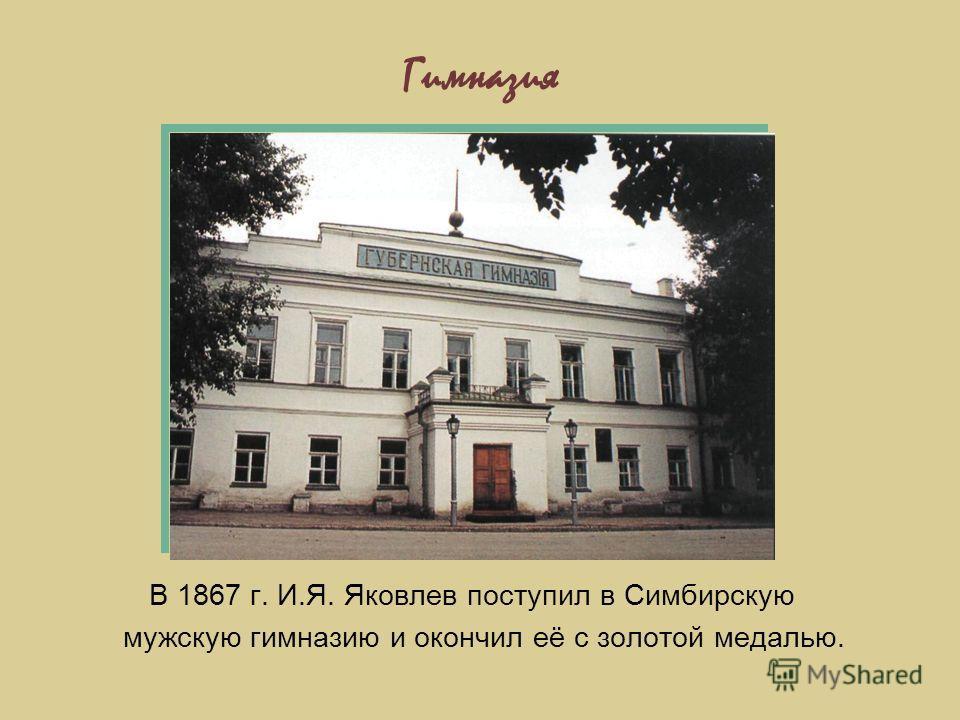 Гимназия В 1867 г. И.Я. Яковлев поступил в Симбирскую мужскую гимназию и окончил её с золотой медалью.