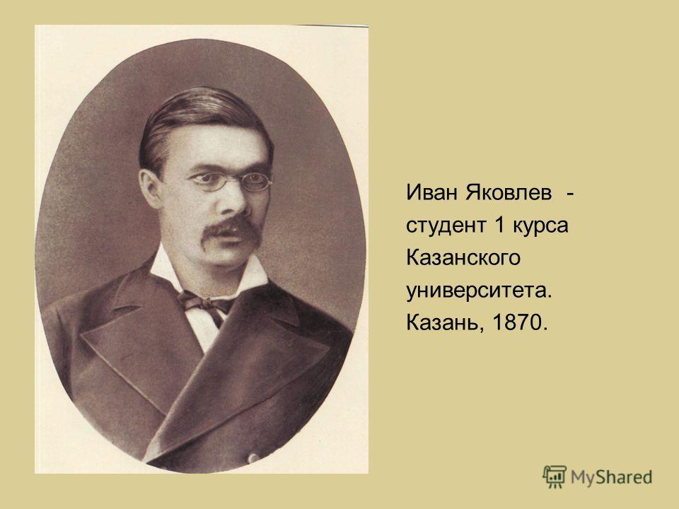 Иван Яковлев - студент 1 курса Казанского университета. Казань, 1870.