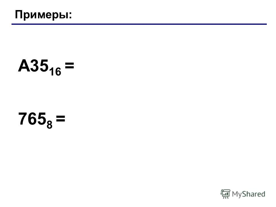 Примеры: A35 16 = 765 8 = Лекция 4: Системы счисления