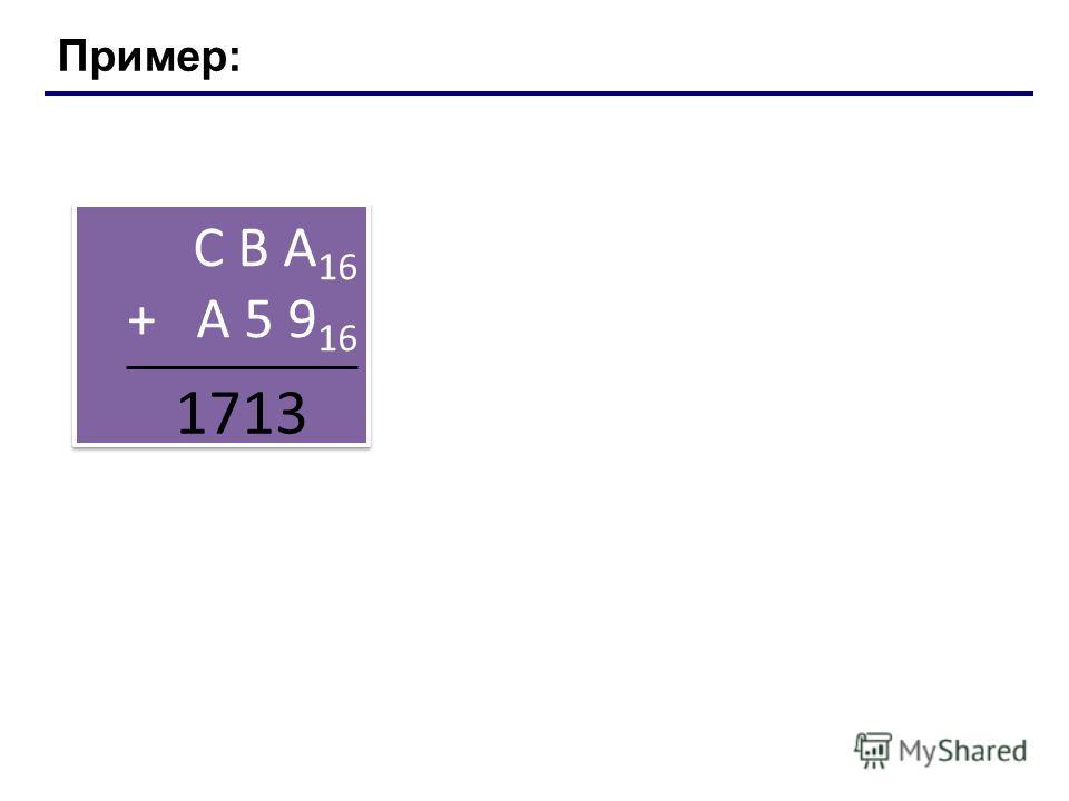 Пример: С В А 16 + A 5 9 16 С В А 16 + A 5 9 16 1713 Лекция 4: Системы счисления