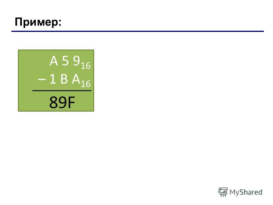 Пример: A 5 9 16 – 1 В А 16 89F Лекция 4: Системы счисления