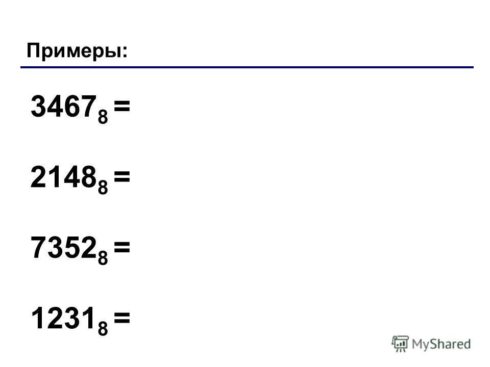 Примеры: 3467 8 = 2148 8 = 7352 8 = 1231 8 = Лекция 4: Системы счисления