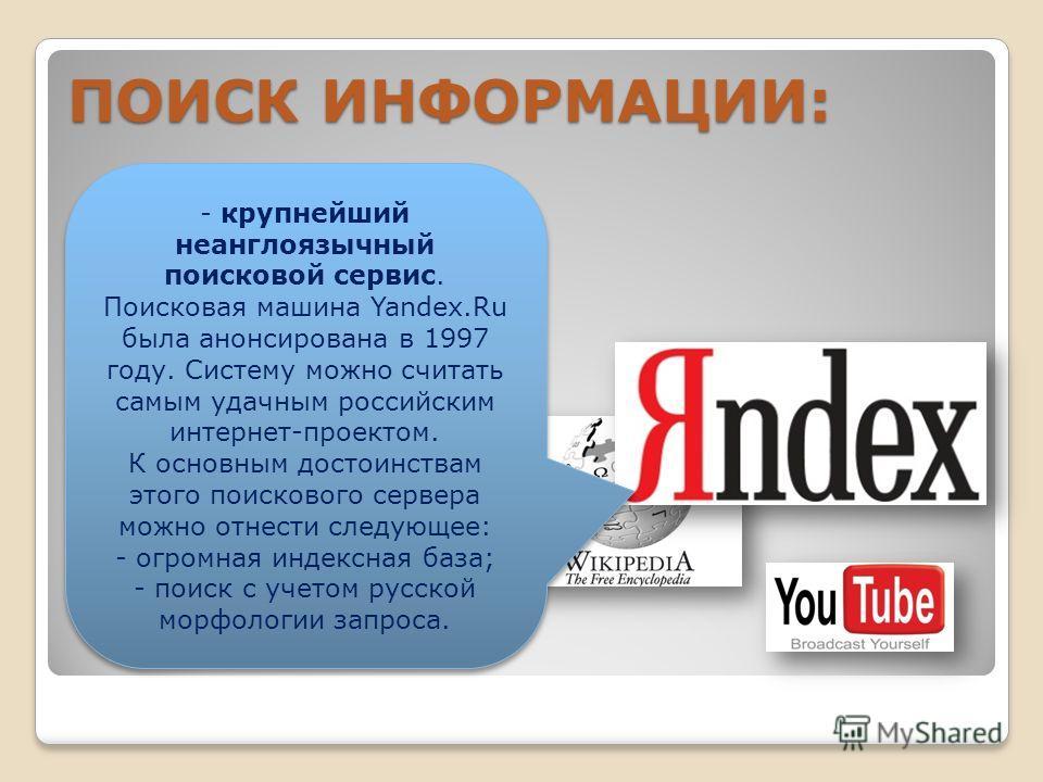 В СЕТИ ИНТЕРНЕТ осуществляется с использованием программных поисковых сервисов ПОИСК ИНФОРМАЦИИ: - крупнейший неанглоязычный поисковой сервис. Поисковая машина Yandex.Ru была анонсирована в 1997 году. Систему можно считать самым удачным российским ин