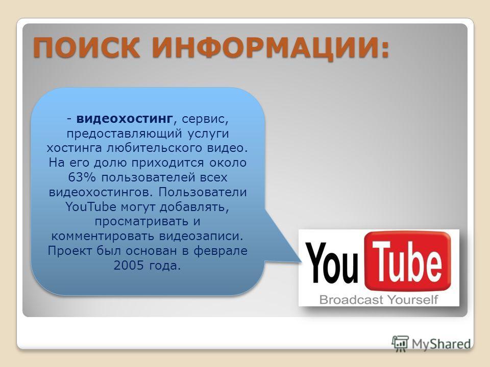 В СЕТИ ИНТЕРНЕТ осуществляется с использованием программных поисковых сервисов ПОИСК ИНФОРМАЦИИ: - видеохостинг, сервис, предоставляющий услуги хостинга любительского видео. На его долю приходится около 63% пользователей всех видеохостингов. Пользова