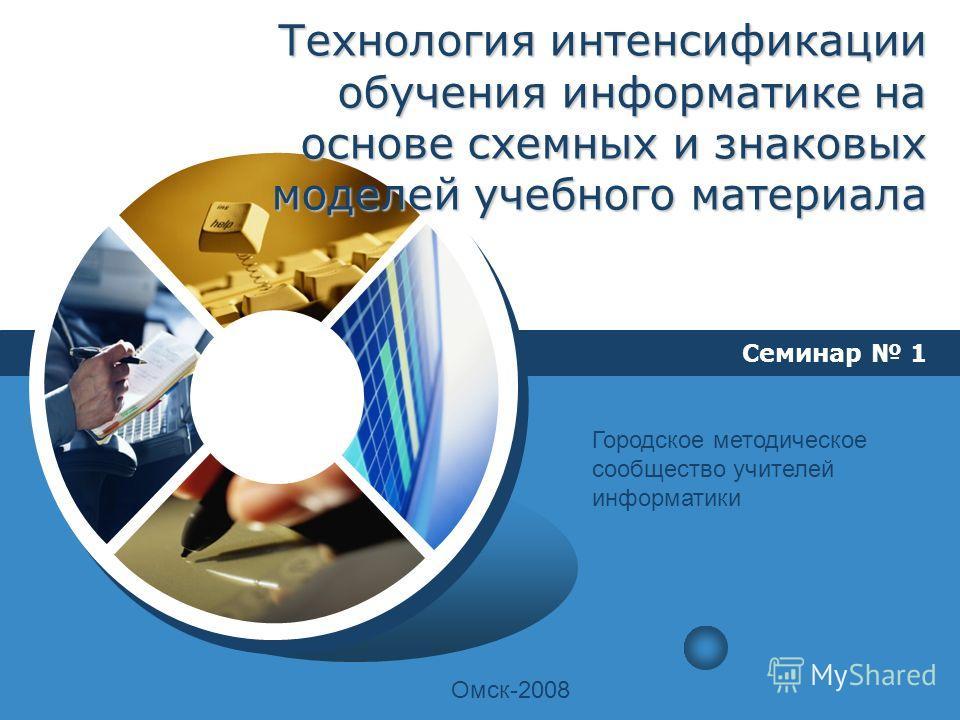 LOGO Технология интенсификации обучения информатике на основе схемных и знаковых моделей учебного материала Семинар 1 Городское методическое сообщество учителей информатики Омск-2008