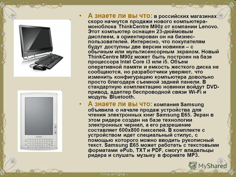 А знаете ли вы что: в российских магазинах скоро начнутся продажи нового компьютера- моноблока ThinkCentre M90z от компании Lenovo. Этот компьютер оснащен 23-дюймовым дисплеем, а ориентирован он на бизнес- пользователей. Интересно, что покупателям бу