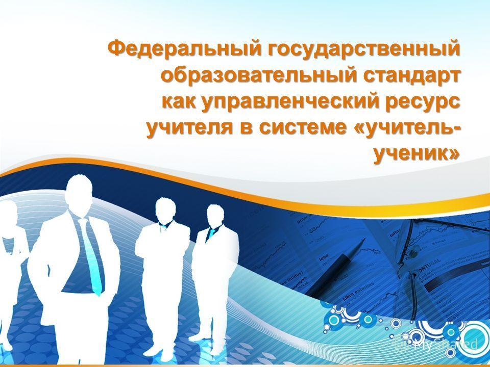Федеральный государственный образовательный стандарт как управленческий ресурс учителя в системе «учитель- ученик»