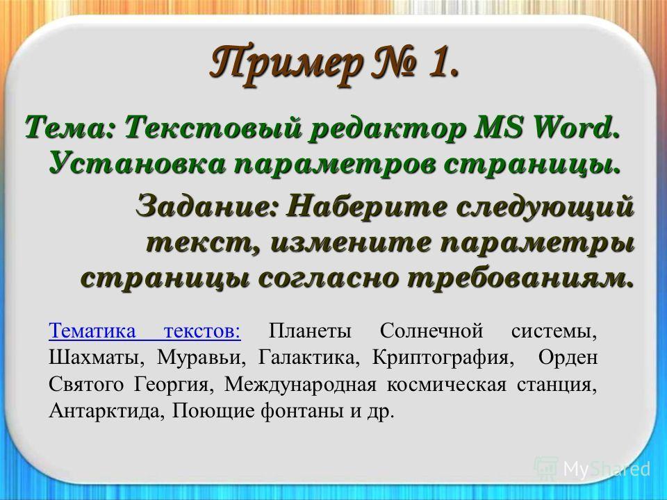 Пример 1. Тема: Текстовый редактор MS Word. Установка параметров страницы. Задание: Наберите следующий текст, измените параметры страницы согласно требованиям. Тематика текстов:Тематика текстов: Планеты Солнечной системы, Шахматы, Муравьи, Галактика,