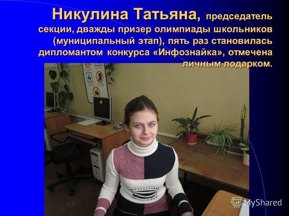 Никулина Татьяна, председатель секции, дважды призер олимпиады школьников (муниципальный этап), пять раз становилась дипломантом конкурса «Инфознайка», отмечена личным подарком.