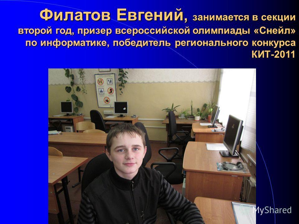 Филатов Евгений, занимается в секции второй год, призер всероссийской олимпиады «Снейл» по информатике, победитель регионального конкурса КИТ-2011