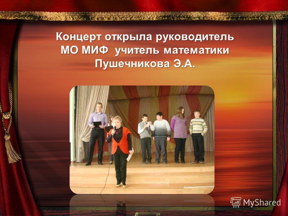 Концерт открыла руководитель МО МИФ учитель математики Пушечникова Э.А.