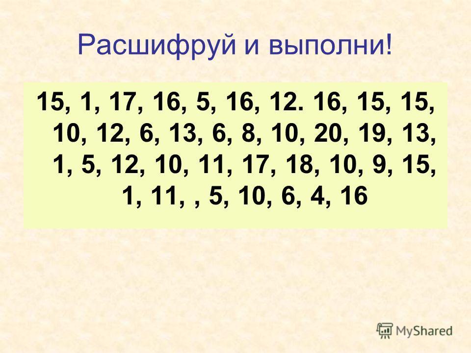 Расшифруй и выполни! 15, 1, 17, 16, 5, 16, 12. 16, 15, 15, 10, 12, 6, 13, 6, 8, 10, 20, 19, 13, 1, 5, 12, 10, 11, 17, 18, 10, 9, 15, 1, 11,, 5, 10, 6, 4, 16