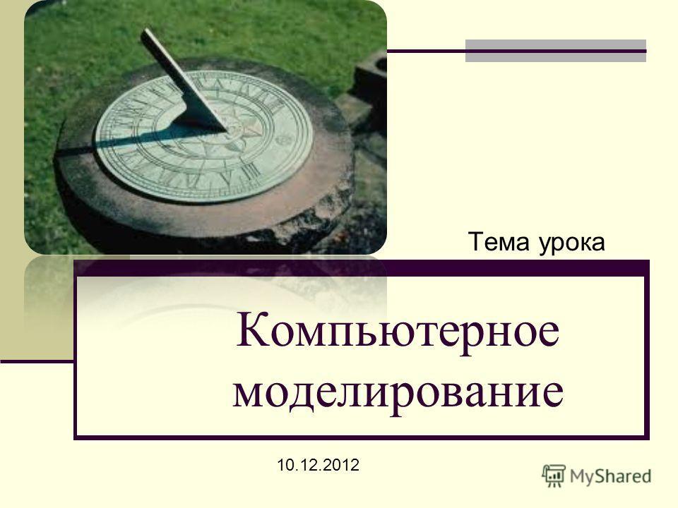 Компьютерное моделирование 10.12.2012 Тема урока
