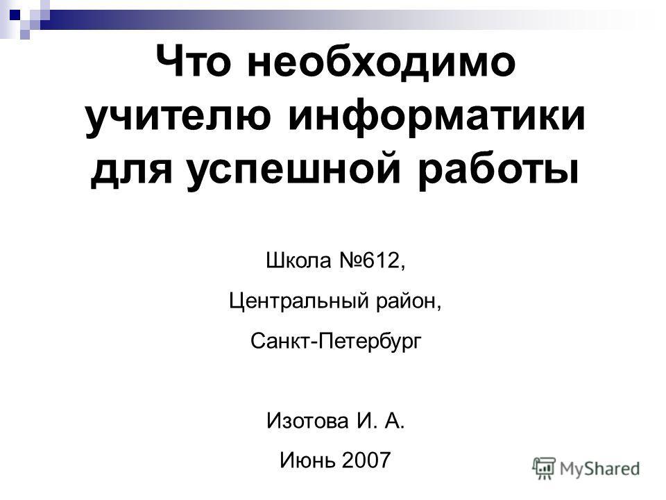 Что необходимо учителю информатики для успешной работы Школа 612, Центральный район, Санкт-Петербург Изотова И. А. Июнь 2007