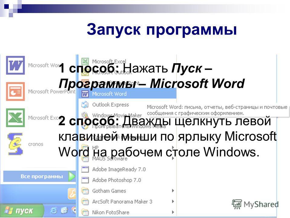 Запуск программы 1 способ: Нажать Пуск – Программы – Microsoft Word 2 способ: Дважды щелкнуть левой клавишей мыши по ярлыку Microsoft Word на рабочем столе Windows.