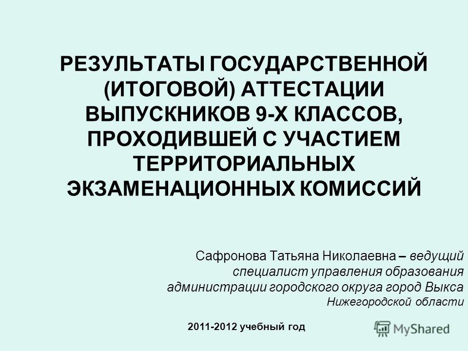 РЕЗУЛЬТАТЫ ГОСУДАРСТВЕННОЙ (ИТОГОВОЙ) АТТЕСТАЦИИ ВЫПУСКНИКОВ 9-Х КЛАССОВ, ПРОХОДИВШЕЙ С УЧАСТИЕМ ТЕРРИТОРИАЛЬНЫХ ЭКЗАМЕНАЦИОННЫХ КОМИССИЙ 2011-2012 учебный год Сафронова Татьяна Николаевна – ведущий специалист управления образования администрации гор