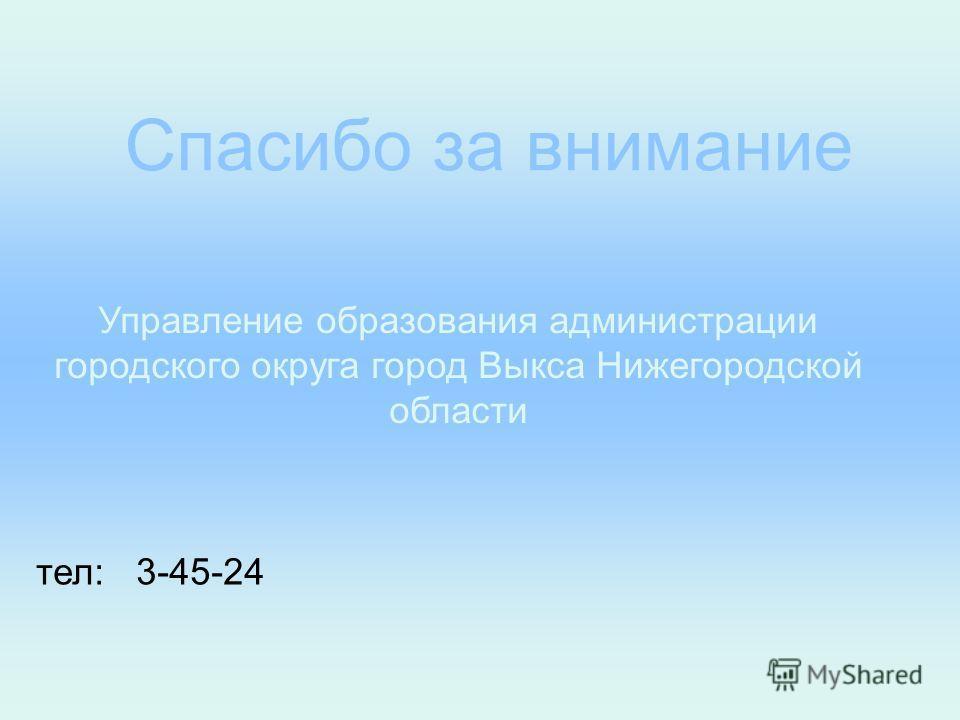 Спасибо за внимание Управление образования администрации городского округа город Выкса Нижегородской области тел: 3-45-24