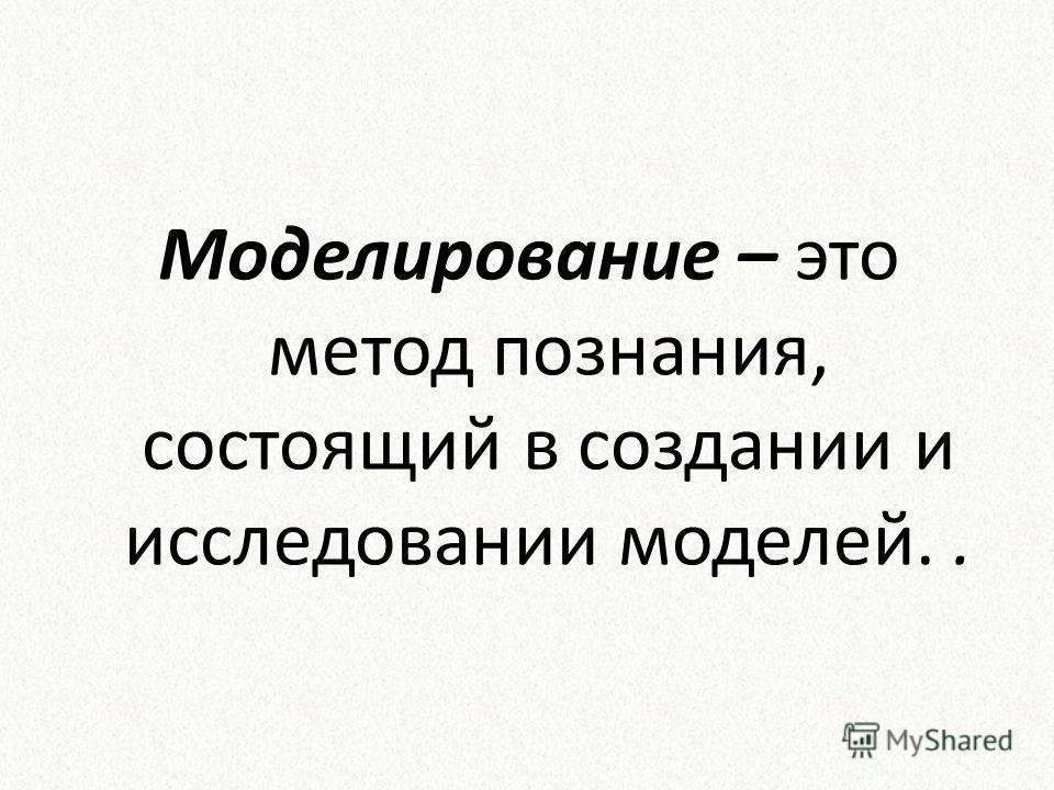 Моделирование – это метод познания, состоящий в создании и исследовании моделей..