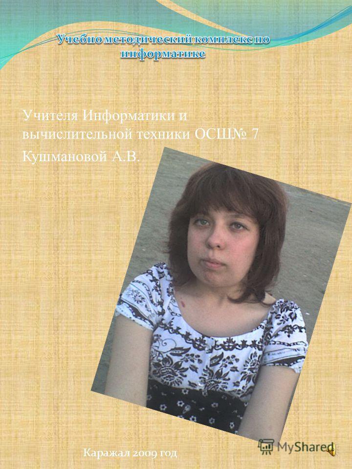 Учителя Информатики и вычислительной техники ОСШ 7 Кушмановой А.В. Каражал 2009 год