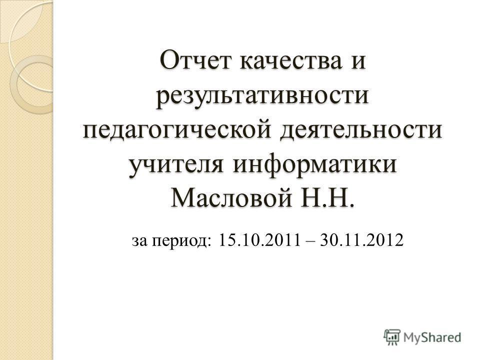 Отчет качества и результативности педагогической деятельности учителя информатики Масловой Н.Н. за период: 15.10.2011 – 30.11.2012